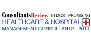10 Most Promising Healthcare & Hospital Management Consultants - 2019